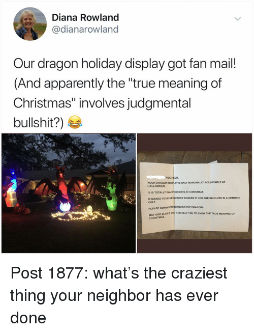 """Apparently, Christmas, and God: Diana Rowland  @dianarowland  Our dragon holiday display got fan mail!  (And apparently the """"true meaning of  Christmas"""" involves judgmental  bullshit?)  NEIGHBOR  YOUR DRAGON DISPLAY IS ONLY MARGINALLY ACCEPTABLE AT  HALLOWEEN  IT IS TOTALLY INAPPROPRIATE AT CHRISTMAS  IT MAKES YOUR NEIGHBORS WONDER IF YOU ARE INVOLVED IN A DEMONIC  CULT  PLEASE CONSIDER REMOVING THE DRAGONS  Y GOD BLESS YOU AND HELP YOU TO KNOW THE TRUE MEANING OF  CHRISTMAS Post 1877: what's the craziest thing your neighbor has ever done"""