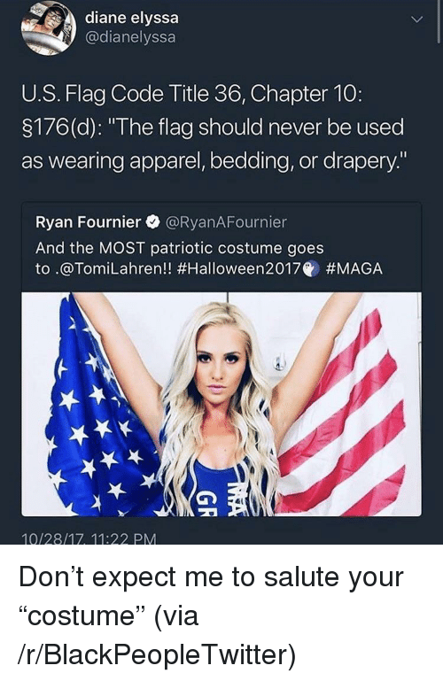 """bedding: diane elyssa  @dianelyssa  U.S. Flag Code Title 36, Chapter 10:  3176(d): """"The flag should never be used  as wearing apparel, bedding, or drapery.""""  Ryan Fournier @RyanAFournier  And the MOST patriotic costume goes  to .@Tom.Lahren!! #Halloween2017@ #MAGA  10/28/17, 11:22 PM <p>Don&rsquo;t expect me to salute your &ldquo;costume&rdquo; (via /r/BlackPeopleTwitter)</p>"""