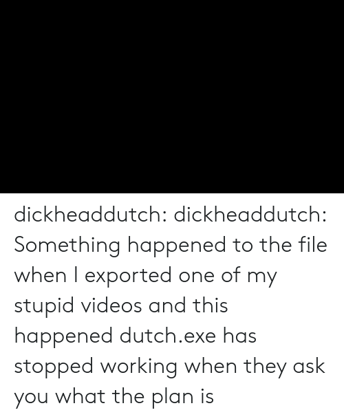 Dutch Language: dickheaddutch:  dickheaddutch: Something happened to the file when I exported one of my stupid videos and this happened dutch.exe has stopped working  when they ask you what the plan is