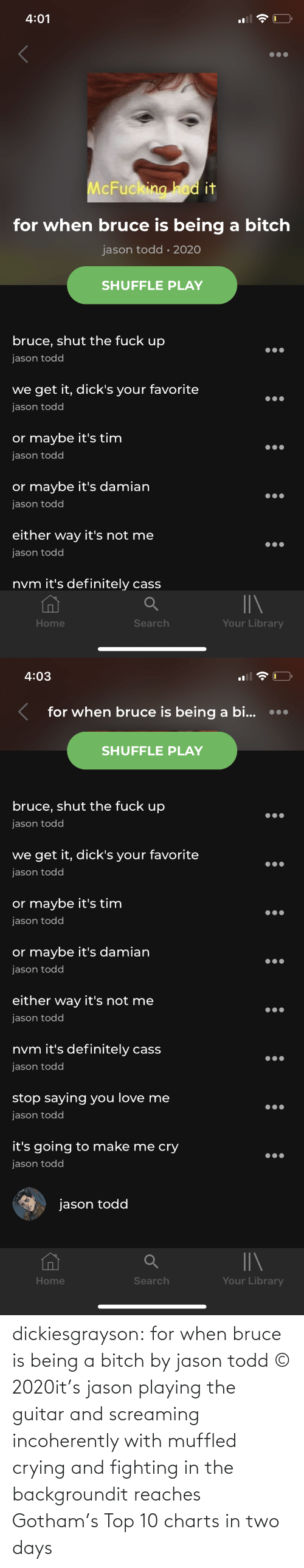 Being A: dickiesgrayson:  for when bruce is being a bitch by jason todd © 2020it's jason playing the guitar and screaming incoherently with muffled crying and fighting in the backgroundit reaches Gotham's Top 10 charts in two days