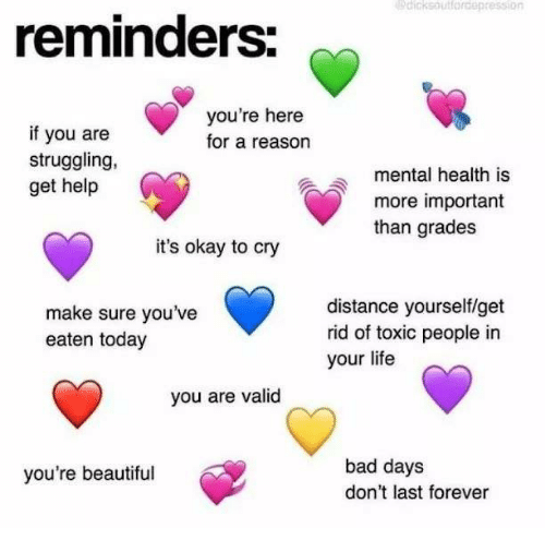 Bad, Beautiful, and Life: dicksoutlordepression  reminders  you're here  for a reason  if you are  struggling,  get help  mental health is  more important  than grades  it's okay to cry  make sure you've  eaten today  distance yourself/get  rid of toxic people in  your life  you are valid  bad days  don't last forever  you're beautiful