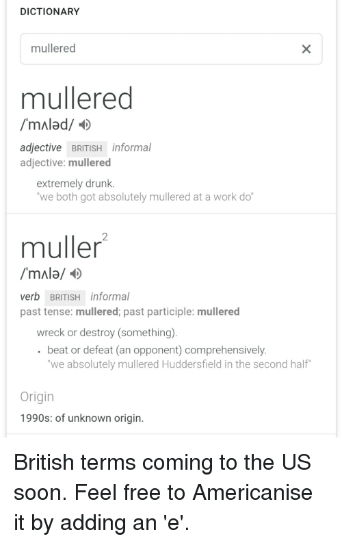 Mullered: DICTIONARY  mullered  mullered  /mAlad/  adjective BRITISH informal  adjective: mullered  extremely drunk.  we both got absolutely mullered at a work do  muller  verb BRITISH informal  past tense: mullered; past participle: mullered  wreck or destroy (something).  beat or defeat (an opponent) comprehensively  we absolutely mullered Huddersfield in the second half  Origin  1990s: of unknown origin.