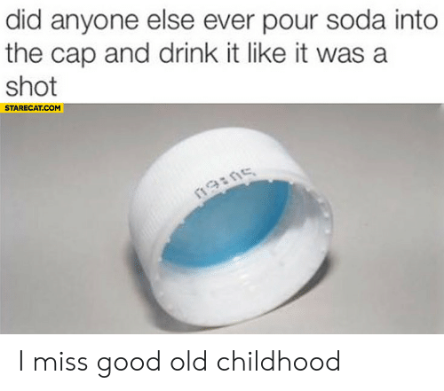 soda: did anyone else ever pour soda into  the cap and drink it like it was a  shot  STARECAT.COM  19ins I miss good old childhood