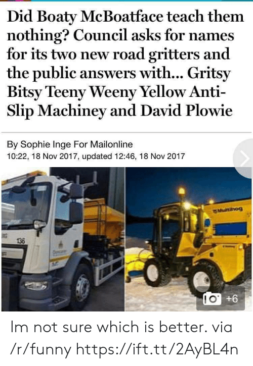 Mailonline: Did Boaty McBoatface teach them  nothing? Council asks for names  for its two new road gritters and  the public answers with... Gritsy  Bitsy Teeny Weeny Yellow Anti-  Slip Machiney and David Plowie  By Sophie Inge For Mailonline  10:22, 18 Nov 2017, updated 12:46, 18 Nov 2017  MuNIHOg  136  10 +6 Im not sure which is better. via /r/funny https://ift.tt/2AyBL4n