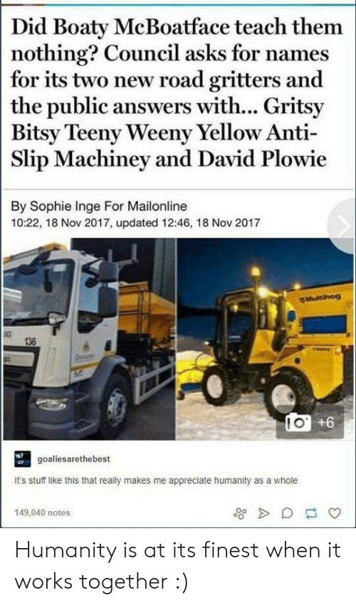 Mailonline: Did Boaty McBoatface teach them  nothing? Council asks for names  for its two new road gritters and  the public answers with... Gritsy  Bitsy Teeny Weeny Yellow Anti-  Slip Machiney and David Plowie  By Sophie Inge For Mailonline  10:22, 18 Nov 2017, updated 12:46, 18 Nov 2017  136  goaliesarethebest  It's stuff like this that really makes me appreciate humanity as a whole  149,040 notes Humanity is at its finest when it works together :)