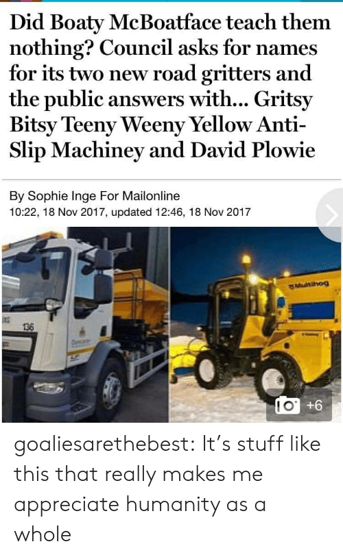 Tumblr, Appreciate, and Blog: Did Boaty McBoatface teach them  nothing? Council asks for names  for its two new road gritters and  the public answers with... Gritsy  Bitsy Teeny Weeny Yellow Anti-  Slip Machiney and David Plowie  By Sophie Inge For Mailonline  10:22, 18 Nov 2017, updated 12:46, 18 Nov 2017  136  LO +6  10 goaliesarethebest: It's stuff like this that really makes me appreciate humanity as a whole