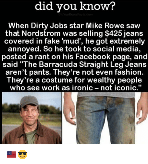 """Nordstrom: did did know?  When Dirty Jobs star Mike Rowe saw  that Nordstrom was selling $425 jeans  covered in fake 'mud', he got extremely  annoyed. So he took to social media,  posted a rant on his Facebook page, and  said """"The Barracuda Straight Leg Jeans  aren't pants. They're not even fashion.  They're a costume for wealthy people  who see work as ironic not iconic. 🇺🇸😎"""