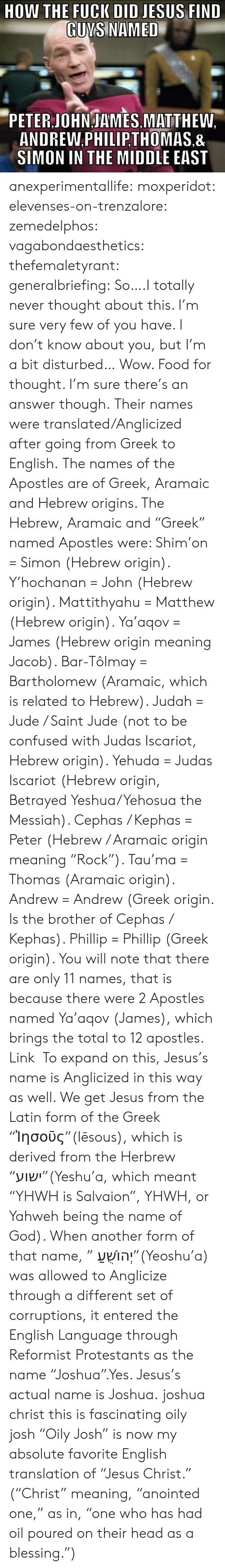 """Apostles: DID JESUS FIND  GUNS NAMED  PETER JOHNJAMES MATTHEW.  ANDREW.PHILIP,THOMAS.&  SIMON IN THE MIDDLE EAST anexperimentallife:  moxperidot:  elevenses-on-trenzalore:  zemedelphos:  vagabondaesthetics:  thefemaletyrant:  generalbriefing:  So….I totally never thought about this. I'm sure very few of you have. I don't know about you, but I'm a bit disturbed…  Wow. Food for thought. I'm sure there's an answer though.  Their names were translated/Anglicized after going from Greek to English. The names of the Apostles are of Greek, Aramaic and Hebrew origins. The Hebrew, Aramaic and """"Greek"""" named Apostles were:  Shim'on = Simon (Hebrew origin).  Y'hochanan = John (Hebrew origin).  Mattithyahu = Matthew (Hebrew origin).  Ya'aqov = James (Hebrew origin meaning Jacob).  Bar-Tôlmay = Bartholomew (Aramaic, which is related to Hebrew).  Judah = Jude / Saint Jude (not to be confused with Judas Iscariot, Hebrew origin).  Yehuda = Judas Iscariot (Hebrew origin, Betrayed Yeshua/Yehosua the Messiah).  Cephas / Kephas = Peter (Hebrew / Aramaic origin meaning """"Rock"""").  Tau'ma = Thomas (Aramaic origin).  Andrew = Andrew (Greek origin. Is the brother of Cephas / Kephas).  Phillip = Phillip (Greek origin).  You will note that there are only 11 names, that is because there were 2 Apostles named Ya'aqov (James), which brings the total to 12 apostles. Link  To expand on this, Jesus's name is Anglicized in this way as well. We get Jesus from the Latin form of the Greek """"Ἰησοῦς""""(Iēsous), which is derived from the Herbrew """"ישוע""""(Yeshu'a, which meant """"YHWH is Salvaion"""", YHWH, or Yahweh being the name of God). When another form of that name, """" יְהוֹשֻׁעַ""""(Yeoshu'a) was allowed to Anglicize through a different set of corruptions, it entered the English Language through Reformist Protestants as the name """"Joshua"""".Yes. Jesus's actual name is Joshua.  joshua christ this is fascinating   oily josh  """"Oily Josh"""" is now my absolute favorite English translation of """"Jesus Christ."""" (""""Christ"""" meaning, """