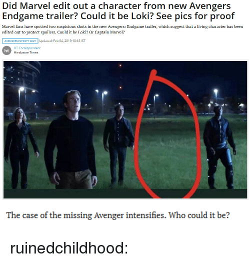 Tumblr, Avengers, and Blog: Did Marvel edit out a character from new Avengers  Endgame trailer? Could it be Loki? See pics for proof  Marvel fans have spotted two suspicious shots in the new Avengers: Endgame trailer, which suggest that a living character has been  edited out to protect spoilers. Could it be Loki? Or Captain Marvel?  AVENGERS INFINITY WAR Updated: Feb 04, 2019 18:18 IST  HT Correspondent  Hindustan Times  ht   The case of the missing Avenger intensifies. Who could it be? ruinedchildhood: