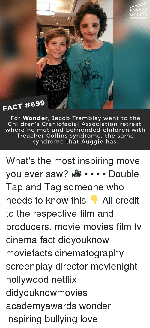 Children, Love, and Memes: DID  MOVIES  FACT #699  For Wonder, Jacob Tremblay went to the  Children's Craniofacial Association retreat,  where he met and befriended children with  Treacher Collins syndrome, the same  syndrome that Auggie has. What's the most inspiring move you ever saw? 🎥 • • • • Double Tap and Tag someone who needs to know this 👇 All credit to the respective film and producers. movie movies film tv cinema fact didyouknow moviefacts cinematography screenplay director movienight hollywood netflix didyouknowmovies academyawards wonder inspiring bullying love