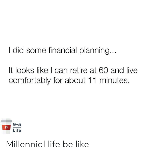 Be Like, Life, and Live: did some financial planning...  It looks like I can retire at 60 and live  comfortably for about 11 minutes.  9-5  Life Millennial life be like