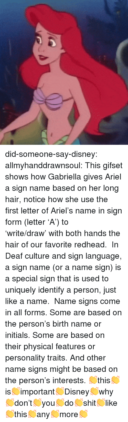 Ariel, Disney, and Tumblr: did-someone-say-disney: allmyhanddrawnsoul:    This gifset shows how Gabriella gives Ariel a sign name based on her long hair, notice how she use the first letter of Ariel's name in sign form (letter 'A') to 'write/draw' with both hands the hair of our favorite redhead.    In Deaf culture and sign language, a sign name (or a name sign) is a special sign that is used to uniquely identify a person, just like a name.    Name signs come in all forms. Some are based on the person's birth name or initials. Some are based on their physical features or personality traits. And other name signs might be based on the person's interests.     👏this👏is👏important👏Disney👏why👏don't👏you👏do👏shit👏like👏this👏any👏more👏
