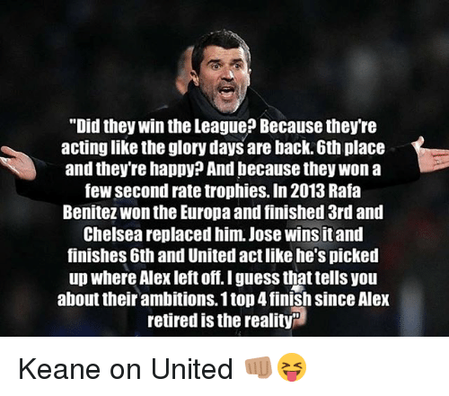 """keane: """"Did they win the League? Because they're  actinglike the glory days are back. 6th place  and they're happy? And because they won a  few second rate trophies. In 2013 Rafa  Benitez Wonthe Europa and finished 3rd and  Chelsea replaced him. Jose wins itand  finishes 6th and United act like he's picked  up where Alex left off. I guess that tells you  about their ambitions. 1 top4finish since Alex  retired is the reality Keane on United 👊🏽😝"""