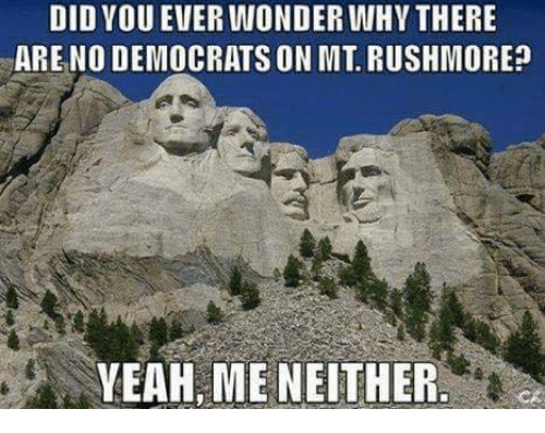 Rushmore: DID VOU EVER WONDER WHY THERE  ARE NO DEMOCRATS ON MT. RUSHMORE?  YEAH, ME NEITHER