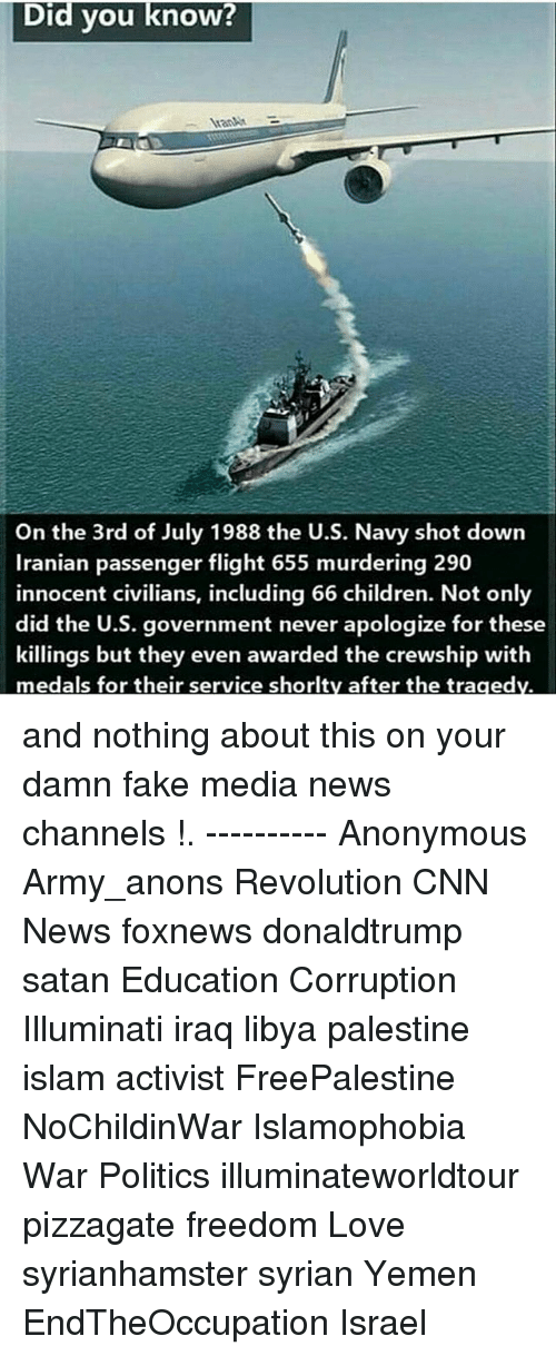 anonymouse: Did vou know?  AranAM  On the 3rd of July 1988 the U.S. Navy shot down  Iranian passenger flight 655 murdering 290  innocent civilians, including 66 children. Not only  did the U.S. government never apologize for these  killings but they even awarded the crewship with  medals for their service shorlty after the tragedv. and nothing about this on your damn fake media news channels !. ---------- Anonymous Army_anons Revolution CNN News foxnews donaldtrump satan Education Corruption Illuminati iraq libya palestine islam activist FreePalestine NoChildinWar Islamophobia War Politics illuminateworldtour pizzagate freedom Love syrianhamster syrian Yemen EndTheOccupation Israel