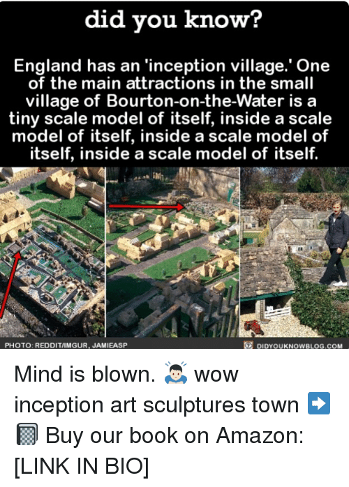 the maine: did vou know?  England has an 'inception village.' One  of the main attractions in the small  village of Bourton-on-the-Water is a  tiny scale model of itself, inside a scale  model of itself, inside a scale model of  itself, inside a scale model of itself.  PHOTO: REDDIT/IMGUR, JAMIEASP  DIDYOUKNOWBLOG.COM Mind is blown. 🙇🏻 wow inception art sculptures town ➡️📓 Buy our book on Amazon: [LINK IN BIO]