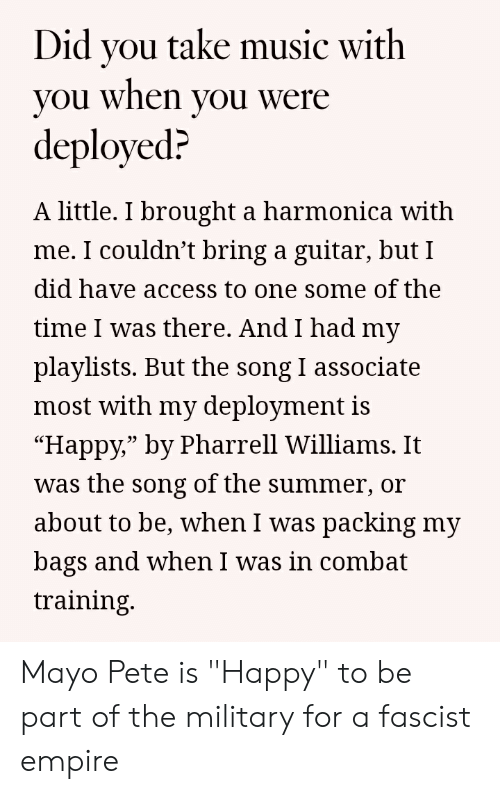 """combat training: Did vou take music with  you when you were  deployed?  A little. I brought a harmonica with  me. I couldn't bring a guitar, but I  did have access to one some of the  time I was there. And I had my  playlists. But the song I associate  most with my deployment is  """"Happy,"""" by Pharrell Williams. It  was the song of the summer, or  about to be, when I was packing my  bags and when I was in combat  training.  03 Mayo Pete is """"Happy"""" to be part of the military for a fascist empire"""