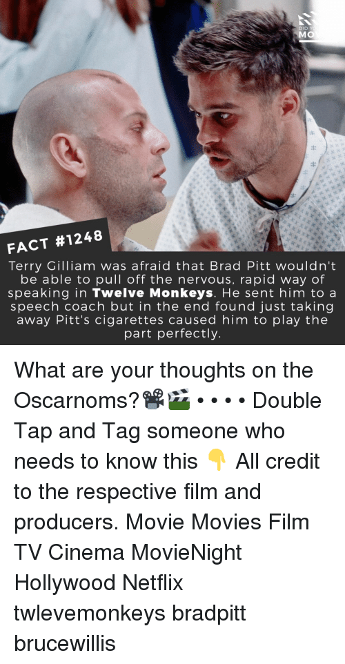 Brad Pitt: DID Y  MO  FACT #1248  Terry Gilliam was afraid that Brad Pitt wouldn't  be able to pull off the nervous, rapid way of  speaking in Twelve Monkeys. He sent him to a  speech coach but in the end found just taking  away Pitt's cigarettes caused him to play the  part perfectly What are your thoughts on the Oscarnoms?📽️🎬 • • • • Double Tap and Tag someone who needs to know this 👇 All credit to the respective film and producers. Movie Movies Film TV Cinema MovieNight Hollywood Netflix twlevemonkeys bradpitt brucewillis