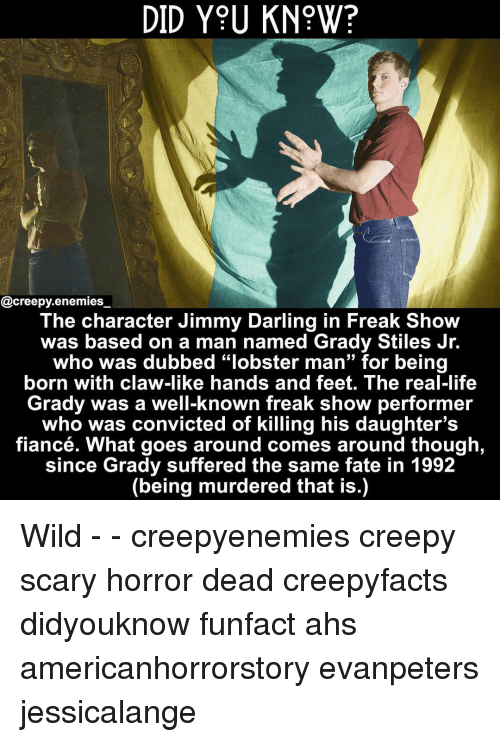 "Creepy, Life, and Memes: DID Y9U KN?W?  @creepy.enemies  The character Jimmy Darling in Freak Show  was based on a man named Grady Stiles Jr.  who was dubbed ""lobster man"" for being  born with claw-like hands and feet. The real-life  Grady was a well-known freak show performer  who was convicted of killing his daughter's  fiancé. What goes around comes around though  since Grady suffered the same fate in 1992  (being murdered that is.) Wild - - creepyenemies creepy scary horror dead creepyfacts didyouknow funfact ahs americanhorrorstory evanpeters jessicalange"