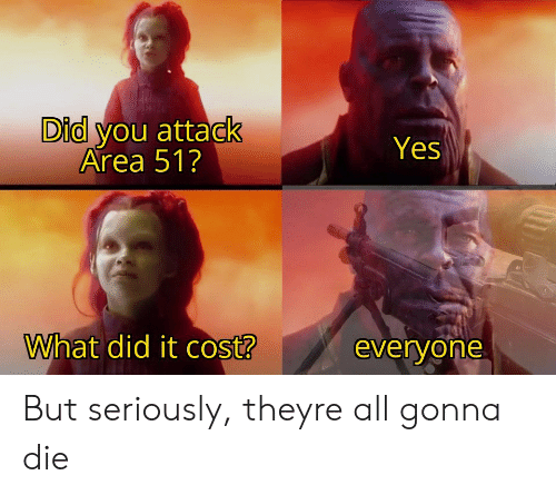 Area 51, Yes, and Did: Did you attack  Area 51?  Yes  What did it cost?  everyone But seriously, theyre all gonna die