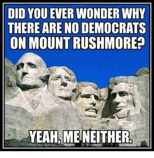 Rushmore: DID YOU EVER WONDER WHY  THERE ARE NO DEMOCRATS  ON MOUNT RUSHMORE  YEAH ME NEITHER