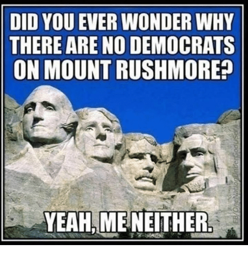 Rushmore: DID YOU EVER WONDER WHY  THERE ARE NO DEMOCRATS  ON MOUNT RUSHMORE  YEAH,MENEITHER