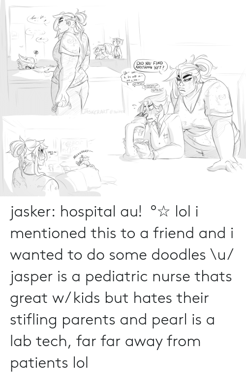 Lol, Parents, and Tumblr: DID YOU FIND  ANYTHWG YET?  you  EEN TD  THAT, YES.  DASKERART  RP  SHE'S S  HoT jasker:  hospital au!・°☆ lol i mentioned this to a friend and i wanted to do some doodles \u/ jasper is a pediatric nurse thats great w/ kids but hates their stifling parents and pearl is a lab tech, far far away from patients lol