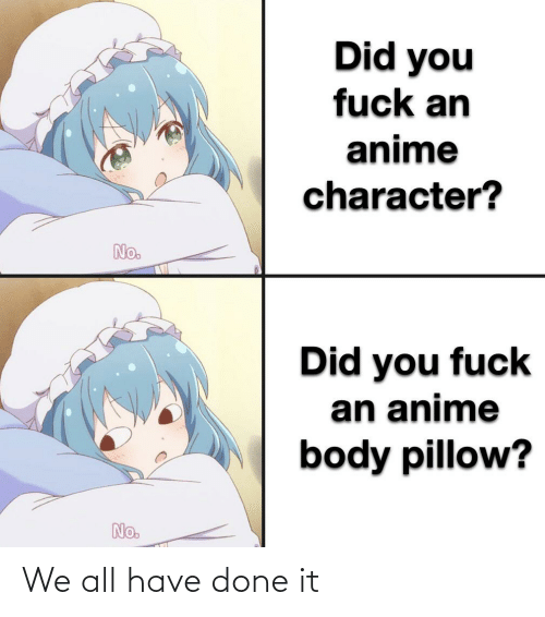 Anime, Fuck, and Character: Did you  fuck an  anime  character?  No.  Did you fuck  an anime  body pillow?  No. We all have done it