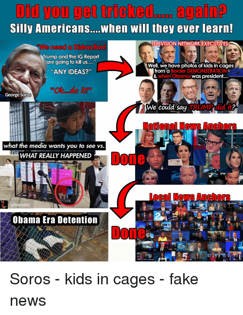 """Fake, News, and Obama: Did you get ricked.. again  Silly Americans....when will they ever learn  TELEVISION NEWORKEXECUTIVES  We need a Distraction!  Trump and the IG Report  are going to kill us  Well, we have photos of kids in cages  """"ANY IDEAS?""""  from a  Border DEMONSTRATION  when Obama wgs president  George Soros  We could saų  TRUMP did it  2  National News Anchors  what the media wants you to see vs.  WHAT REALLY HAPPENED  Done  SNiN  Local News Anchors  Deadspin 2  gibamatic  Obama Era Detention  NEW  4 N  X11  Done  12 Soros - kids in cages - fake news"""