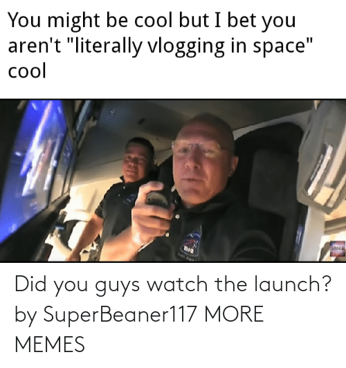 Watch: Did you guys watch the launch? by SuperBeaner117 MORE MEMES