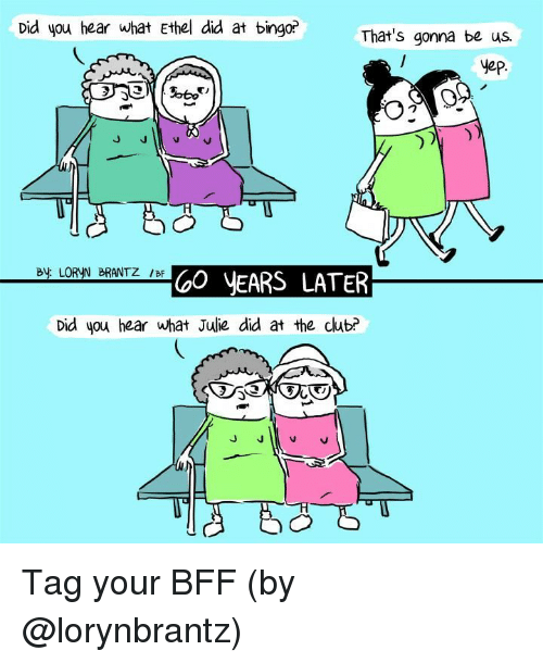 Julie: Did you hear what Ethel did at bingo?  That's gonna be us.  yep  By LORYN BRANTZ /BF  GO yEARS LATER  Did you hear what Julie did at the club? Tag your BFF (by @lorynbrantz)