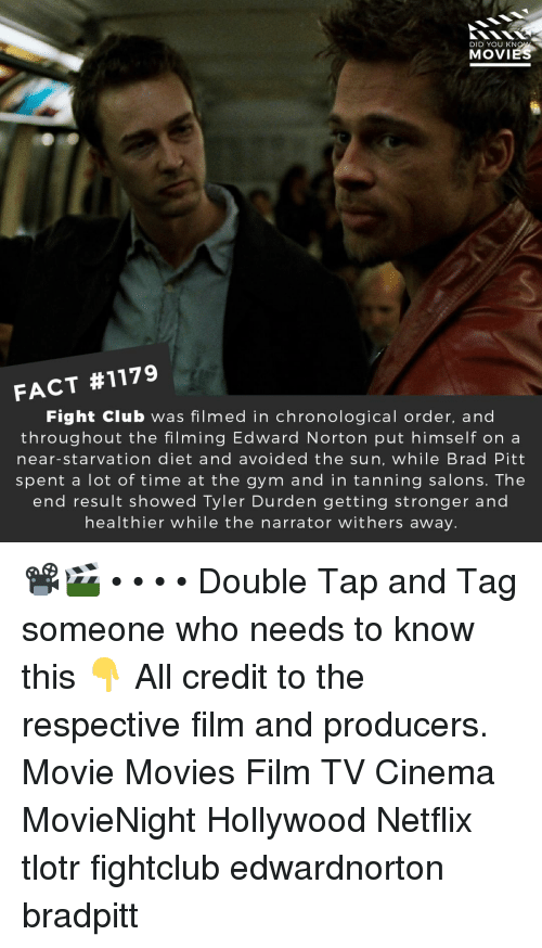 Brad Pitt, Club, and Fight Club: DID YOU KN  MOVIES  FACT #1179  Fight Club was filmed in chronological order, and  throughout the filming Edward Norton put himself on a  near-starvation diet and avoided the sun, while Brad Pitt  spent a lot of time at the gym and in tanning salons. The  end result showed Tyler Durden getting stronger and  healthier while the narrator withers away. 📽️🎬 • • • • Double Tap and Tag someone who needs to know this 👇 All credit to the respective film and producers. Movie Movies Film TV Cinema MovieNight Hollywood Netflix tlotr fightclub edwardnorton bradpitt