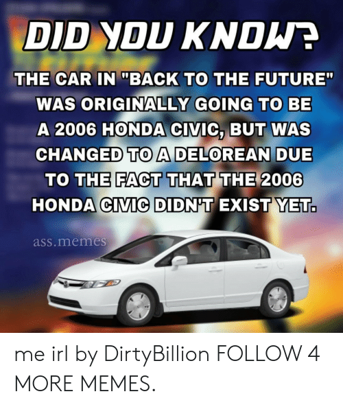 """Honda Civic: DID YOU KNDW  THE CAR IN """"BACK TO THE FUTURE""""  WAS ORIGINALLY GOING TO BE  A 2006 HONDA CIVIC, BUT WAS  CHANGED TOA DELOREAN DUE  TO THE FACT THAT THE 2006  HONDA CIVIC DIDN'T EXIST YET.  ass.memes me irl by DirtyBillion FOLLOW 4 MORE MEMES."""