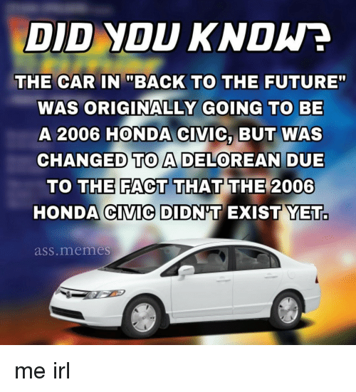 """Honda Civic: DID YOU KNDWE  THE CARBACK TO THE FUTURE""""  WAS ORIGINALLY GOING TO BE  A 2006 HONDA CIVIC, BUT WAS  CHANGED TO A DELOREAN DUE  THE FACT THAT THE 2006  TO  HONDA CIVIC DIDNT EXIST YET.  ass.memes me irl"""