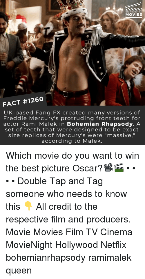 "Rhapsody: DID YOU KNO  MOVIES  FACT #1260  UK-based Fang FX created many versions of  Freddie Mercury's protruding front teeth for  actor Rami Malek in Bohemian Rhapsody. A  set of teeth that were designed to be exact  size replicas of Mercury's were ""massive,""  according to Malek Which movie do you want to win the best picture Oscar?📽️🎬 • • • • Double Tap and Tag someone who needs to know this 👇 All credit to the respective film and producers. Movie Movies Film TV Cinema MovieNight Hollywood Netflix bohemianrhapsody ramimalek queen"