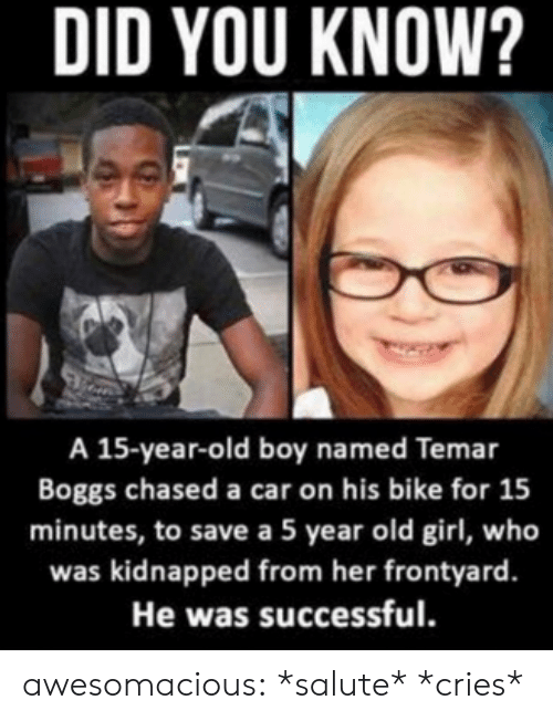 Tumblr, Blog, and Girl: DID YOU KNOW?  A 15-year-old boy named Temar  Boggs chased a car on his bike for 15  minutes, to save a 5 year old girl, who  was kidnapped from her frontyard.  He was successful. awesomacious:  *salute* *cries*