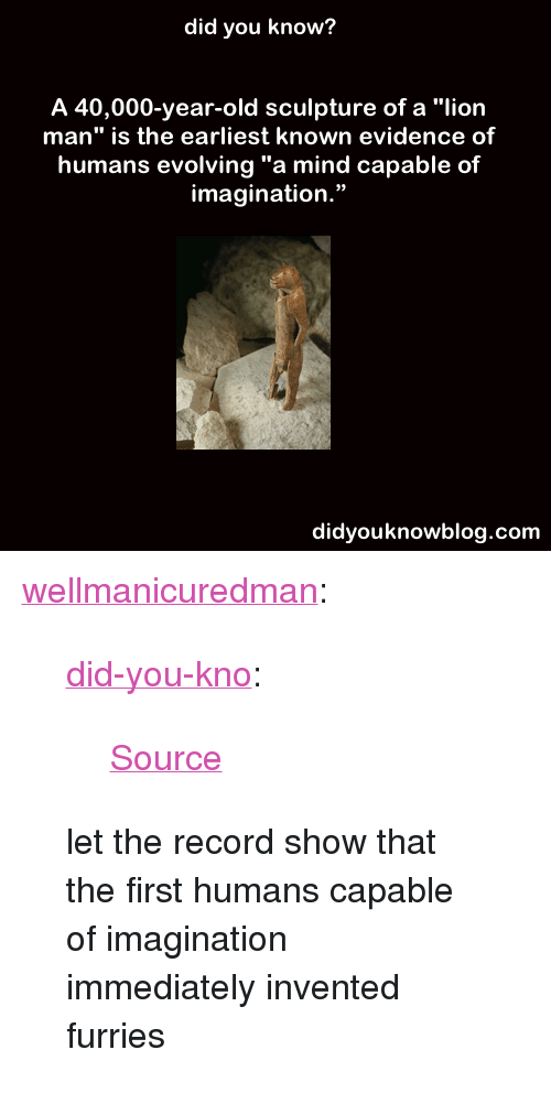 """Tumblr, Ice Age, and Blog: did you know?  A 40,000-year-old sculpture of a """"lion  man"""" is the earliest known evidence of  humans evolving """"a mind capable of  imagination.""""  93  didyouknowblog.com <p><a href=""""http://wellmanicuredman.tumblr.com/post/89073585351"""" class=""""tumblr_blog"""">wellmanicuredman</a>:</p><blockquote> <p><a href=""""http://didyouknowblog.com/post/89071468486/source"""" class=""""tumblr_blog"""">did-you-kno</a>:</p> <blockquote><p><a href=""""http://www.theartnewspaper.com/articles/Ice-Age-Lion-Man-is-worlds-earliest-figurative-sculpture/28595"""">Source</a></p></blockquote> <p>let the record show that the first humans capable of imagination immediately invented furries</p> </blockquote>"""