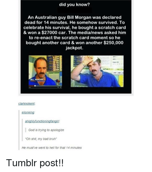 """tumblr post: did you know?  An Australian guy Bill Morgan was declared  dead for 14 minutes. He somehow survived. To  celebrate his survival, he bought a scratch card  & won a $27000 car. The media/news asked him  to re-enact the scratch card moment so he  bought another card & won another $250,000  jackpot.  BILL MORGAN  larknokent  ellonking  God is trying to apologize  """"Oh shit, my bad bruh""""  He must've went to hell for that 14 minutes Tumblr post!!"""