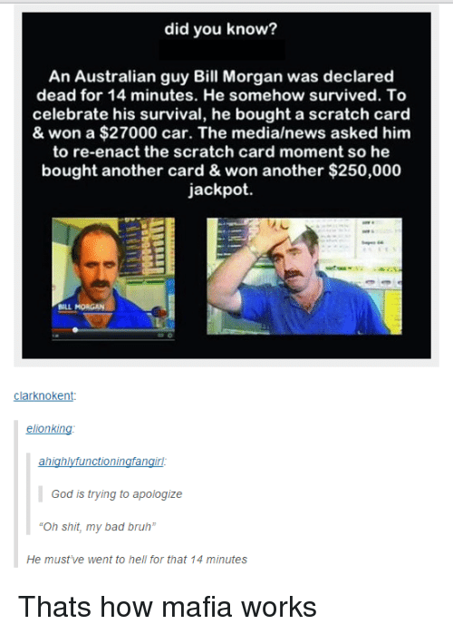 """Bad, Bruh, and God: did you know?  An Australian guy Bill Morgan was declared  dead for 14 minutes. He somehow survived. To  celebrate his survival, he bought a scratch card  & won a $27000 car. The media/news asked him  to re-enact the scratch card moment so he  bought another card & won another $250,000  jackpot.  sact the scratch card  BILL MORGAN  clarknokent:  elionking  God is trying to apologize  Oh shit, my bad bruh""""  He must've went to hell for that 14 minutes Thats how mafia works"""