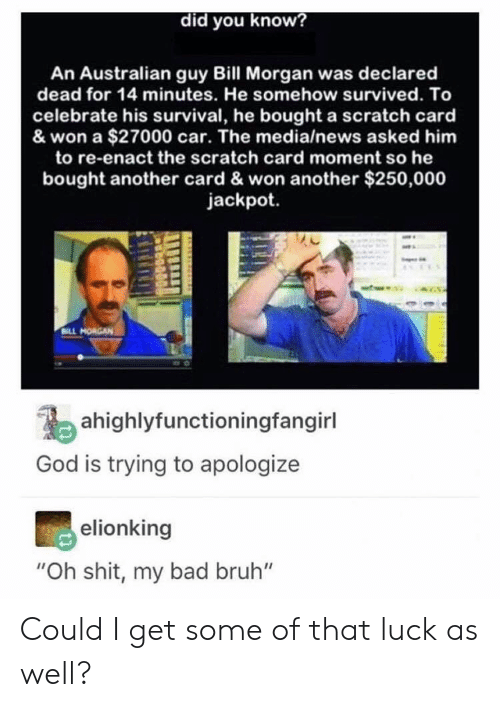 "Bad, Bruh, and God: did you know?  An Australian guy Bill Morgan was declared  dead for 14 minutes. He somehow survived. To  celebrate his survival, he bought a scratch card  & won a $27000 car. The media/news asked him  to re-enact the scratch card moment so he  bought another card & won another $250,000  jackpot.  ahighlyfunctioningfangirl  God is trying to apologize  elionking  ""Oh shit, my bad bruh"" Could I get some of that luck as well?"