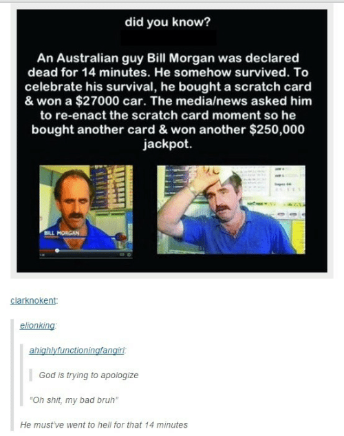 "Bad, Bruh, and God: did you know?  An Australian guy Bill Morgan was declared  dead for 14 minutes. He somehow survived. To  celebrate his survival, he bought a scratch card  & won a $27000 car. The media/news asked him  to re-enact the scratch card moment so he  bought another card & won another $250,000  jackpot  BILL MORGAN  clarknokent  elionking  ahighlyfunctioningfangirl:  God is trying to apologize  ""Oh shit, my bad bruh""  He must've went to hell for that 14 minutes"