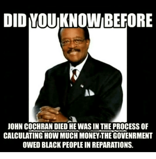Memes, Money, and Black: DID YOU KNOW BEFORE  JOHN COCHRAN DIED HE WAS IN THE PROCESS OF  CALCULATING HOW MUCH MONEY THE GOVENRMENT  OWED BLACK PEOPLE IN REPARATIONS.