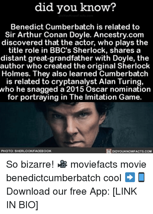 Oscar Nominations: did you know?  Benedict Cumberbatch is related to  Sir Arthur Conan Doyle. Ancestry.com  discovered that the actor, who plays the  title role in BBC's Sherlock, shares a  distant great-grandfather with Doyle, the  author who created the original Sherlock  Holmes. They also learned Cumberbatch  is related to cryptanalyst Alan Turing,  who he snagged a 2015 Oscar nomination  for portraying in The lmitation Game  PHOTO: SHERLOCKFACEBOOK  DIDYOUKNOWFACTS.COM So bizarre! 🎥 moviefacts movie benedictcumberbatch cool ➡📱Download our free App: [LINK IN BIO]