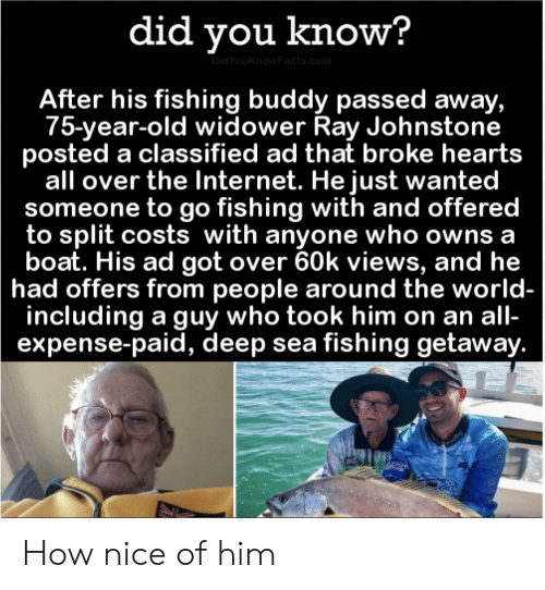 views: did you know?  DidYouKnowFacts.com  After his fishing buddy passed away,  75-year-old widower Ray Johnstone  posted a classified ad that broke hearts  all over the Internet. He just wanted  someone to go fishing with and offered  to split costs with anyone who owns a  boat. His ad got over 60k views, and he  had offers from people around the world-  including a guy who took him on an all-  expense-paid, deep sea fishing getaway. How nice of him