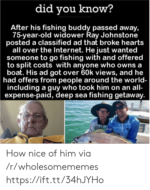 views: did you know?  DidYouKnowFacts.com  After his fishing buddy passed away,  75-year-old widower Ray Johnstone  posted a classified ad that broke hearts  all over the Internet. He just wanted  someone to go fishing with and offered  to split costs with anyone who owns a  boat. His ad got over 60k views, and he  had offers from people around the world-  including a guy who took him on an all-  expense-paid, deep sea fishing getaway. How nice of him via /r/wholesomememes https://ift.tt/34hJYHo