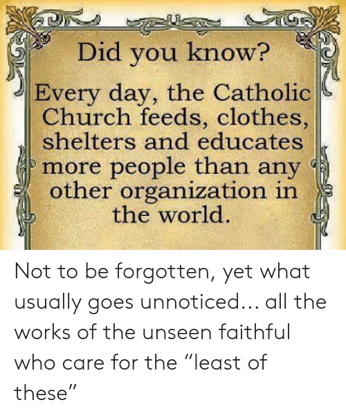 """catholic church: Did you know?  Every day, the Catholic  Church feeds, clothes,  shelters and educates  more people than any  other organization in  the world. Not to be forgotten, yet what usually goes unnoticed... all the works of the unseen faithful who care for the """"least of these"""""""