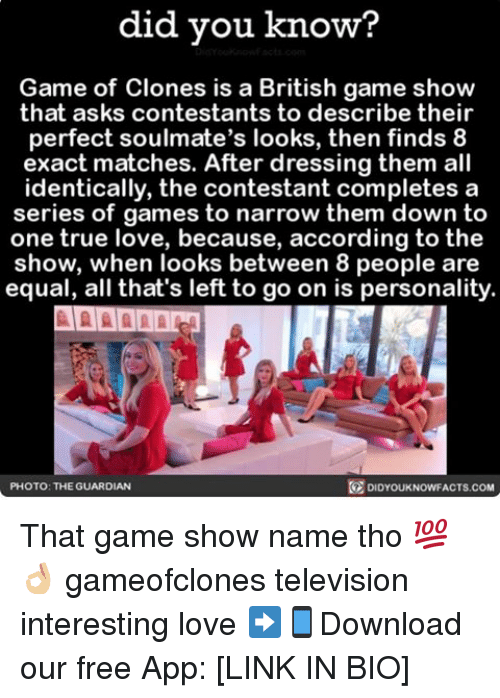 game shows: did you know?  Game of Clones is a British game show  that asks contestants to describe their  perfect soulmate's looks, then finds 8  exact matches. After dressing them all  identically, the contestant completes a  series of games to narrow them down to  one true love, because, according to the  show, when looks between 8 people are  equal, all that's left to go on is personality.  DIDYOUKNOWFACTs.coM  PHOTO: THE GUARDIAN That game show name tho 💯👌🏼 gameofclones television interesting love ➡📱Download our free App: [LINK IN BIO]