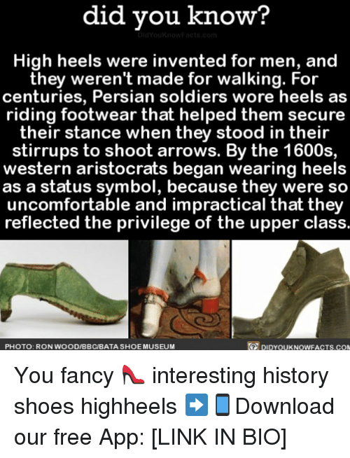 fanciness: did you know?  High heels were invented for men, and  they weren't made for walking. For  centuries, Persian soldiers wore heels as  riding footwear that helped them secure  their stance when they stood in their  stirrups to shoot arrows. By the 1600s,  western aristocrats began wearing heels  as a status symbol, because they were so  uncomfortable and impractical that they  reflected the privilege of the upper class.  DIDYOUKNOWFACTS.coN  PHOTO: RON WOOD/BBC/BATA SHOE MUSEUM You fancy 👠 interesting history shoes highheels ➡📱Download our free App: [LINK IN BIO]