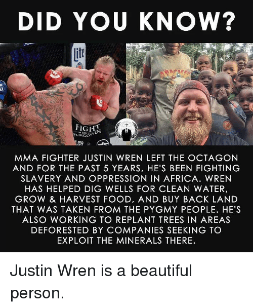 Africa, Beautiful, and Food: DID YOU KNOW?  if  FORGO  BIG  MMA FIGHTER JUSTIN WREN LEFT THE OCTAGON  AND FOR THE PAST 5 YEARS, HE'S BEEN FIGHTING  SLAVERY AND OPPRESSION IN AFRICA. WREN  HAS HELPED DIG WELLS FOR CLEAN WATER,  GROW & HARVEST FOOD, AND BUY BACK LAND  THAT WAS TAKEN FROM THE PYGMY PEOPLE. HE'S  ALSO WORKING TO REPLANT TREES IN AREAS  DEFORESTED BY COMPANIES SEEKING TO  EXPLOIT THE MINERALS THERE <p>Justin Wren is a beautiful person.</p>
