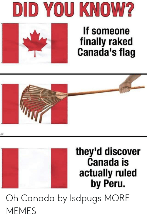 Peru: DID YOU KNOW?  If someone  finally raked  Canada's flag  they'd discover  Canada is  actually ruled  by Peru. Oh Canada by lsdpugs MORE MEMES